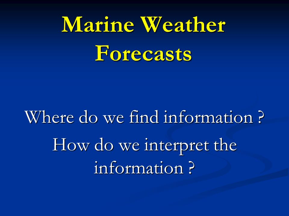 Marine Weather Forecasts Where do we find information ? How do we interpret the information ?