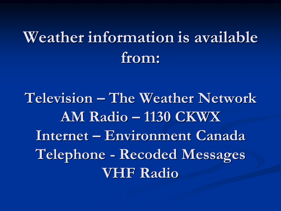 Weather information is available from: Television – The Weather Network AM Radio – 1130 CKWX Internet – Environment Canada Telephone - Recoded Message
