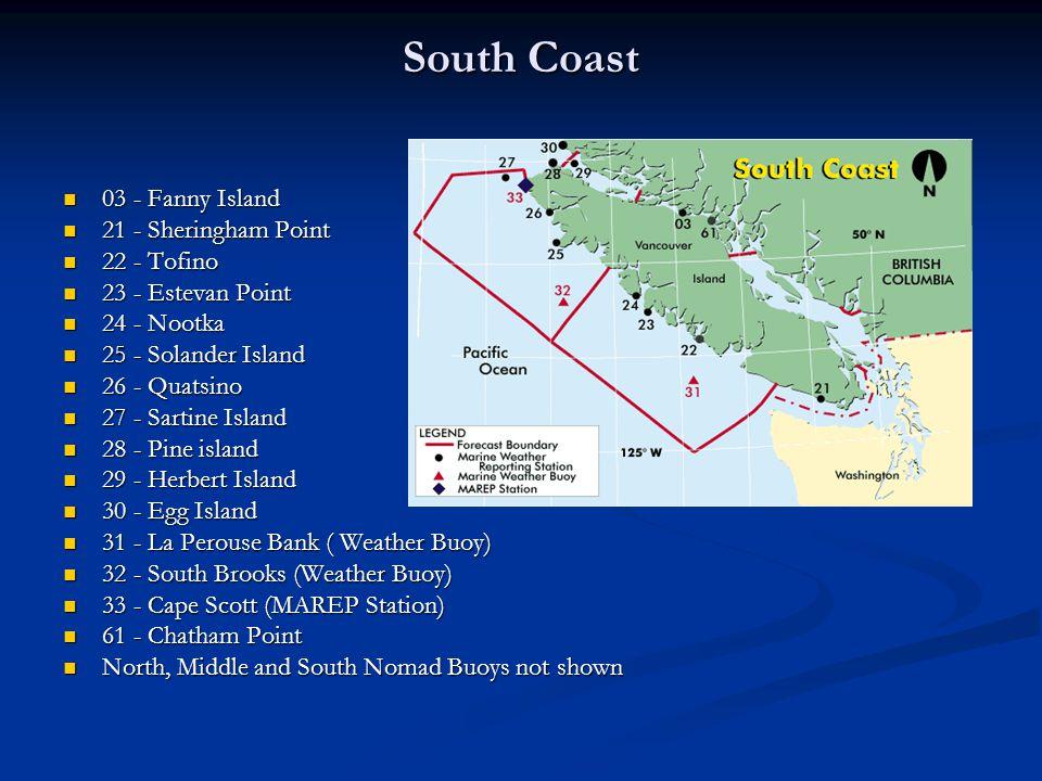 South Coast 03 - Fanny Island 03 - Fanny Island 21 - Sheringham Point 21 - Sheringham Point 22 - Tofino 22 - Tofino 23 - Estevan Point 23 - Estevan Point 24 - Nootka 24 - Nootka 25 - Solander Island 25 - Solander Island 26 - Quatsino 26 - Quatsino 27 - Sartine Island 27 - Sartine Island 28 - Pine island 28 - Pine island 29 - Herbert Island 29 - Herbert Island 30 - Egg Island 30 - Egg Island 31 - La Perouse Bank ( Weather Buoy) 31 - La Perouse Bank ( Weather Buoy) 32 - South Brooks (Weather Buoy) 32 - South Brooks (Weather Buoy) 33 - Cape Scott (MAREP Station) 33 - Cape Scott (MAREP Station) 61 - Chatham Point 61 - Chatham Point North, Middle and South Nomad Buoys not shown North, Middle and South Nomad Buoys not shown