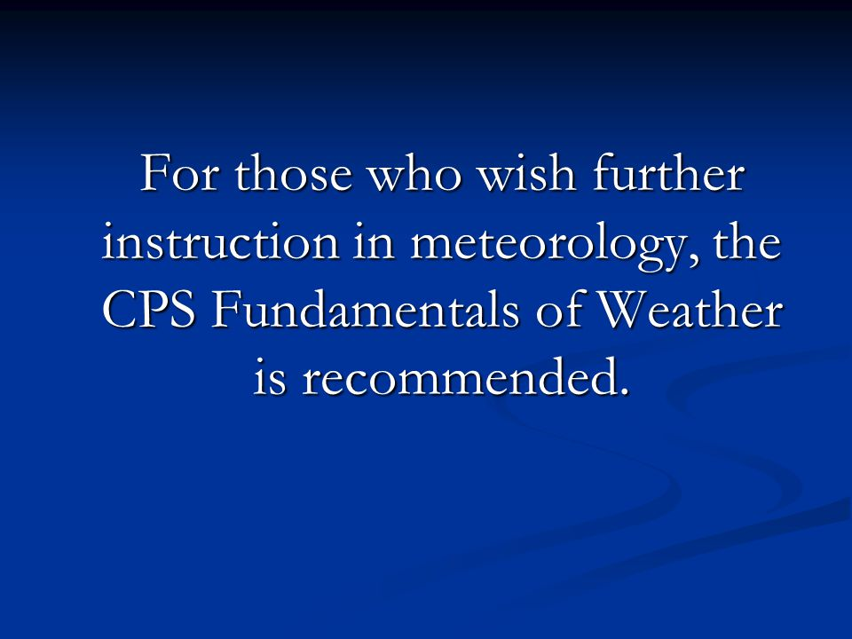 For those who wish further instruction in meteorology, the CPS Fundamentals of Weather is recommended.