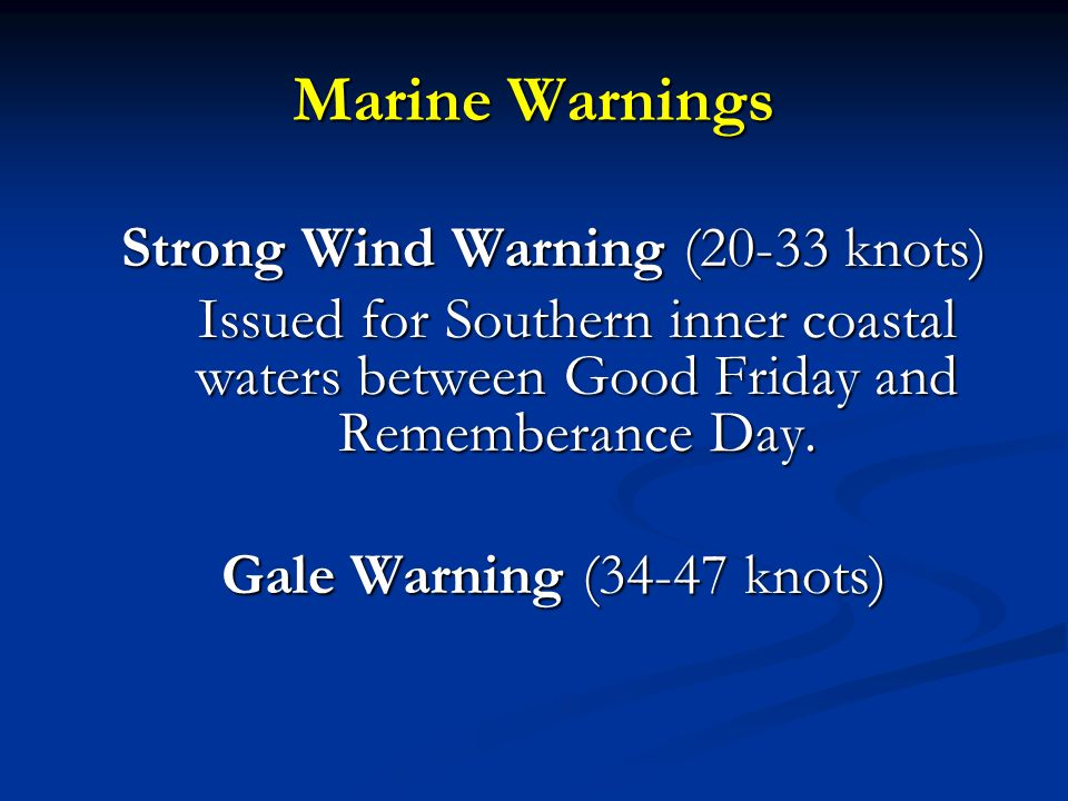 Marine Warnings Strong Wind Warning (20-33 knots) Issued for Southern inner coastal waters between Good Friday and Rememberance Day. Gale Warning (34-