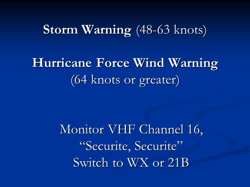 Storm Warning (48-63 knots) Hurricane Force Wind Warning (64 knots or greater) Monitor VHF Channel 16, Securite, Securite Switch to WX or 21B