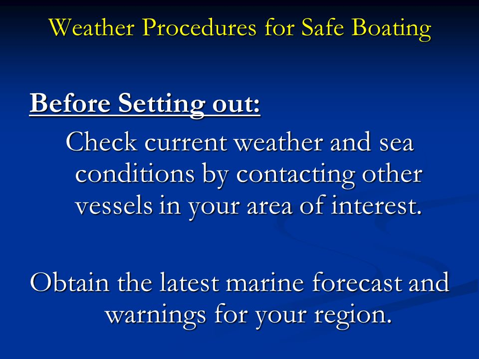 Weather Procedures for Safe Boating Before Setting out: Check current weather and sea conditions by contacting other vessels in your area of interest.