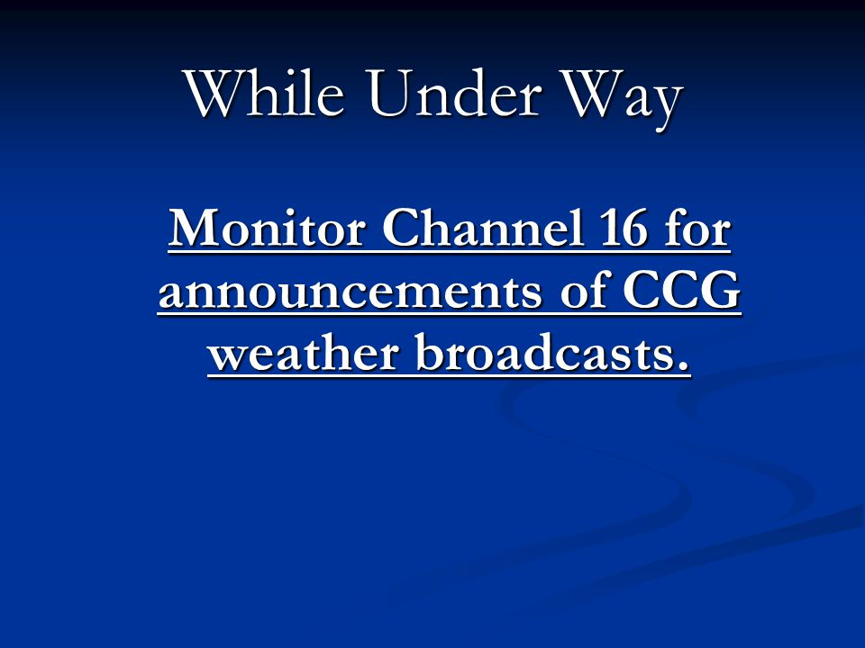 While Under Way Monitor Channel 16 for announcements of CCG weather broadcasts.