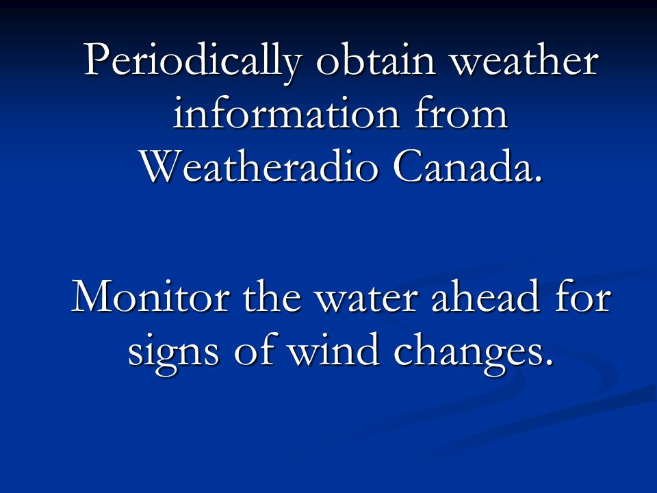 Periodically obtain weather information from Weatheradio Canada. Monitor the water ahead for signs of wind changes.