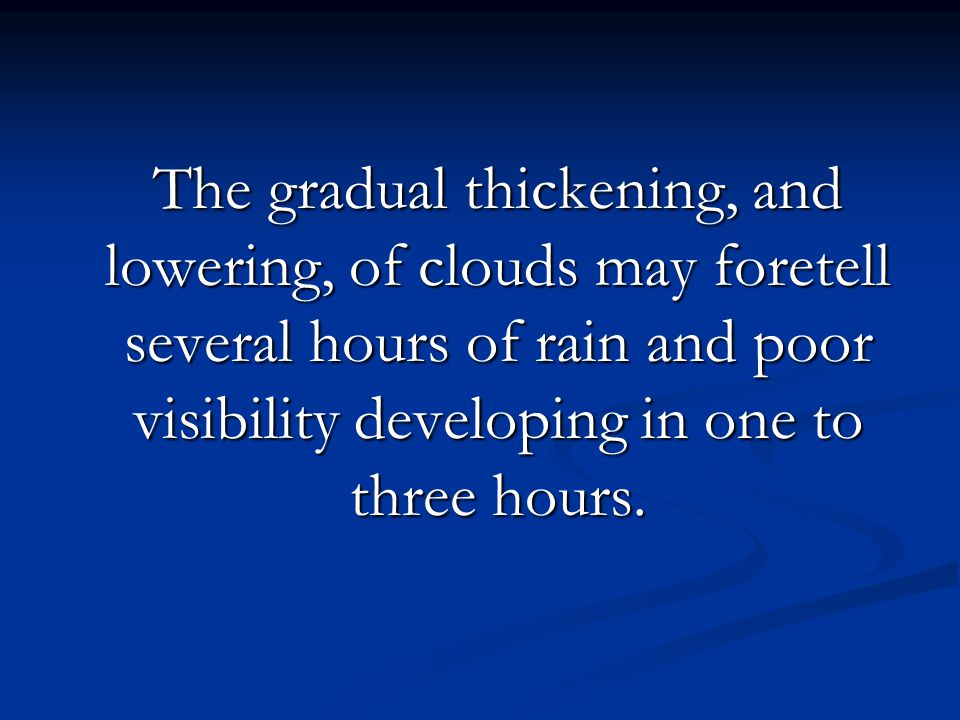 The gradual thickening, and lowering, of clouds may foretell several hours of rain and poor visibility developing in one to three hours.