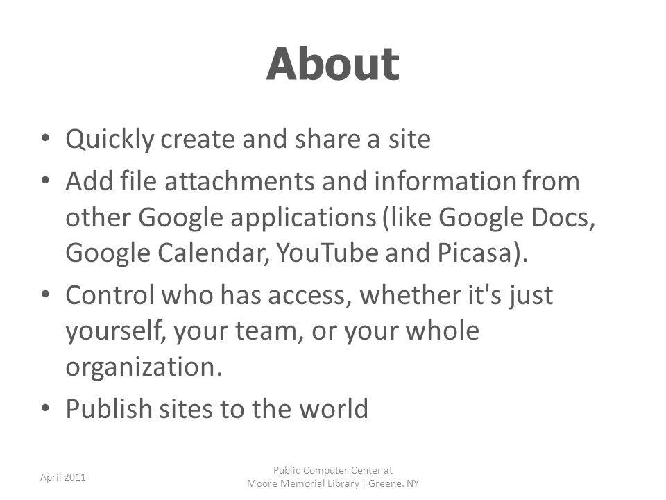 About Quickly create and share a site Add file attachments and information from other Google applications (like Google Docs, Google Calendar, YouTube