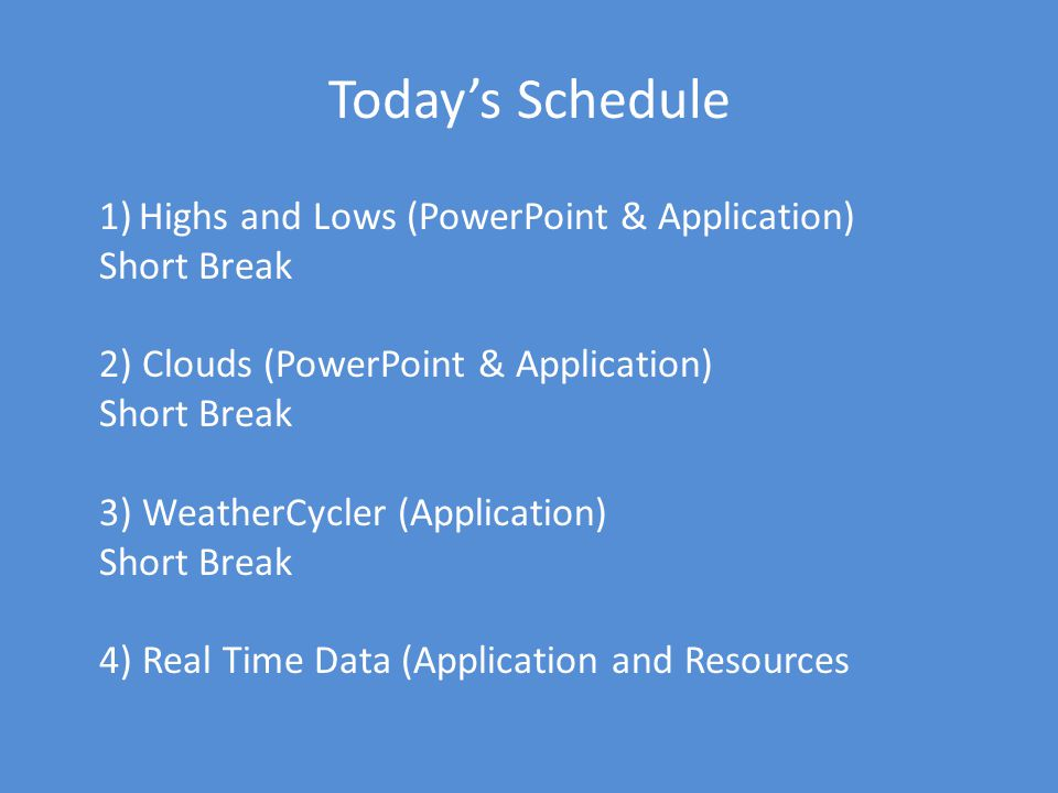 Todays Schedule 1)Highs and Lows (PowerPoint & Application) Short Break 2) Clouds (PowerPoint & Application) Short Break 3) WeatherCycler (Application