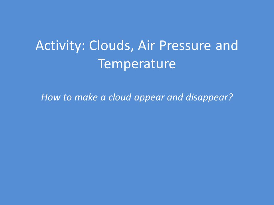 Activity: Clouds, Air Pressure and Temperature How to make a cloud appear and disappear?