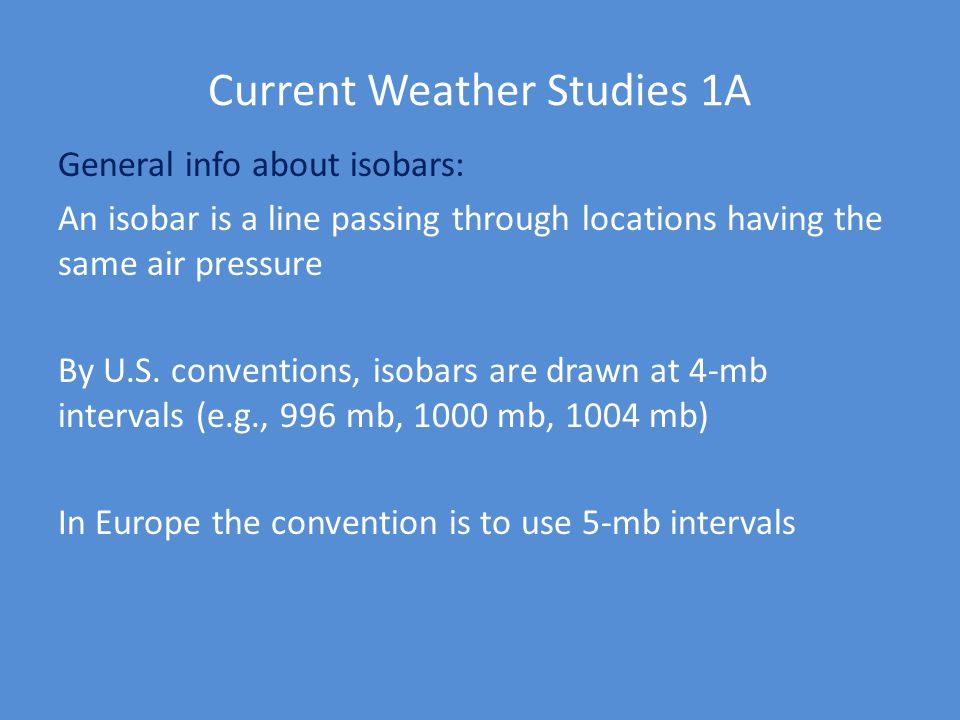 Current Weather Studies 1A General info about isobars: An isobar is a line passing through locations having the same air pressure By U.S. conventions,