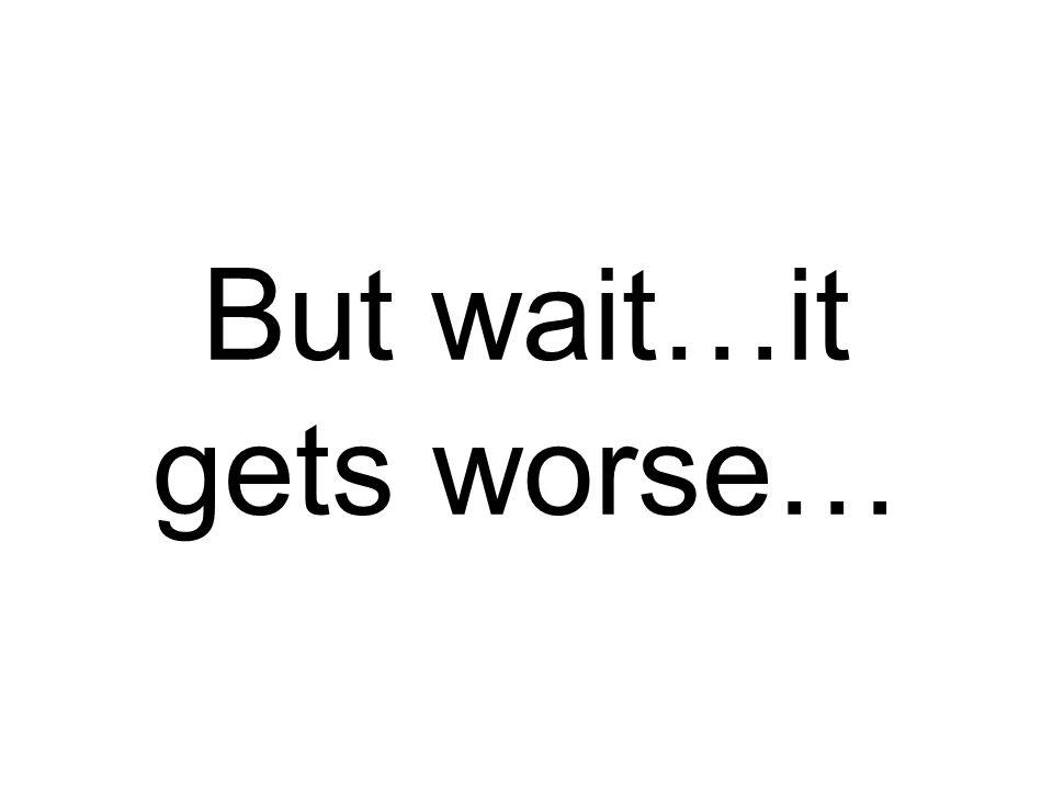 But wait…it gets worse…