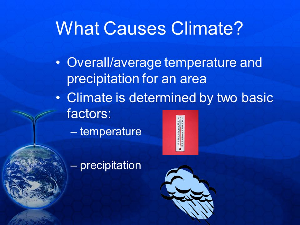 What Causes Climate? Overall/average temperature and precipitation for an area Climate is determined by two basic factors: –temperature –precipitation