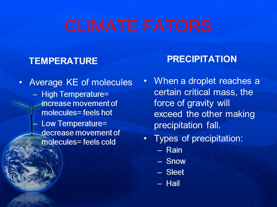 CLIMATE FATORS TEMPERATURE Average KE of molecules –High Temperature= increase movement of molecules= feels hot –Low Temperature= decrease movement of