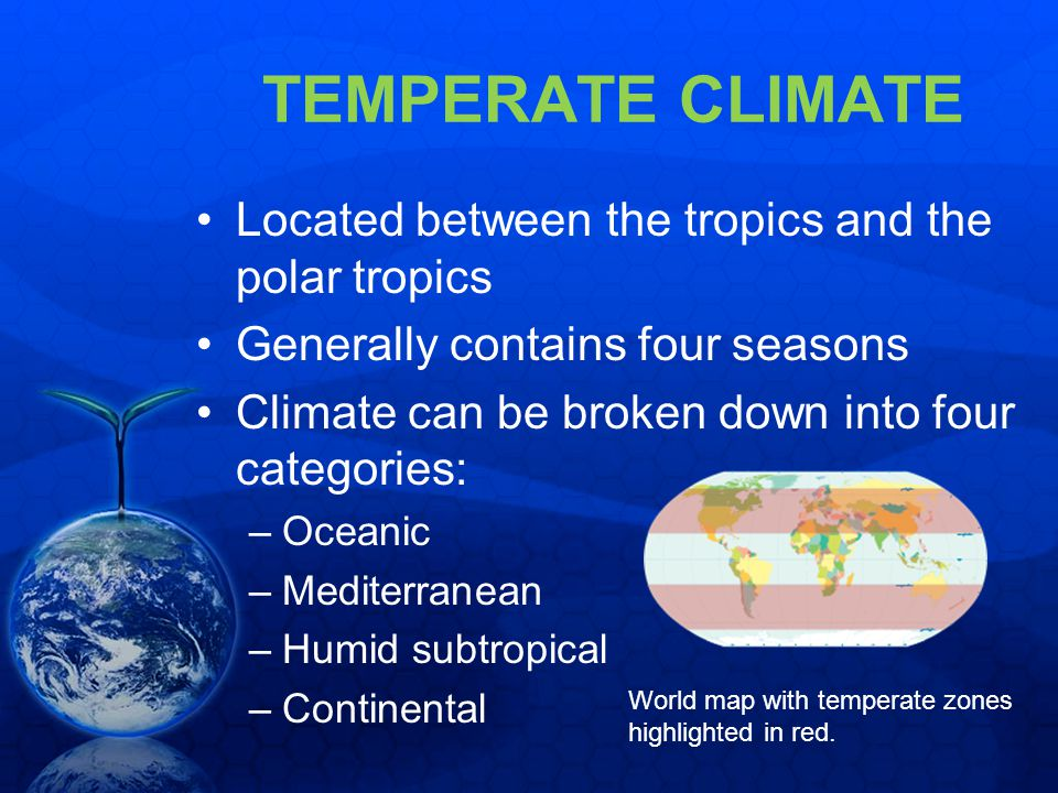 TEMPERATE CLIMATE Located between the tropics and the polar tropics Generally contains four seasons Climate can be broken down into four categories: –