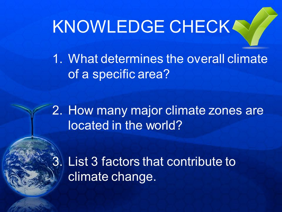 KNOWLEDGE CHECK 1.What determines the overall climate of a specific area? 2.How many major climate zones are located in the world? 3.List 3 factors th