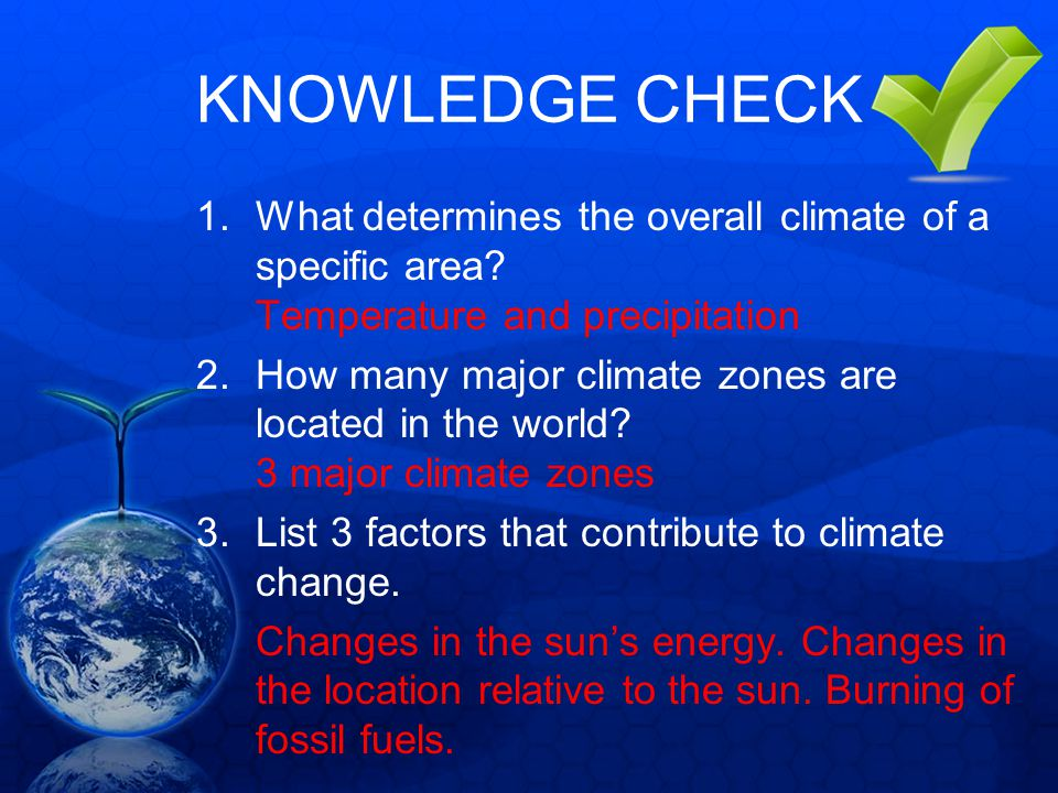KNOWLEDGE CHECK 1.What determines the overall climate of a specific area? Temperature and precipitation 2.How many major climate zones are located in