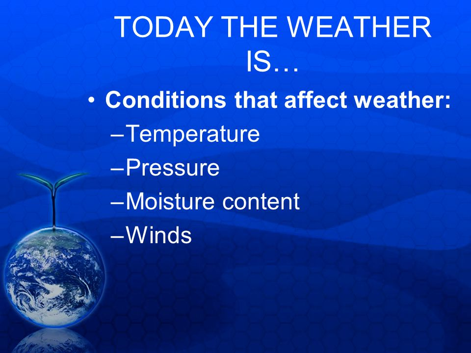TODAY THE WEATHER IS… Conditions that affect weather: –Temperature –Pressure –Moisture content –Winds