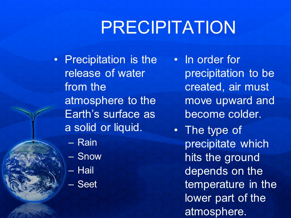PRECIPITATION Precipitation is the release of water from the atmosphere to the Earths surface as a solid or liquid. –Rain –Snow –Hail –Seet In order f