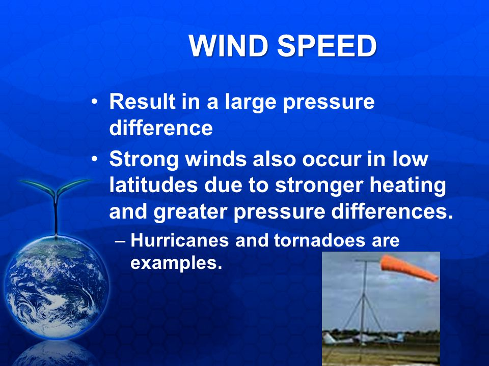 WIND SPEED Result in a large pressure difference Strong winds also occur in low latitudes due to stronger heating and greater pressure differences. –H