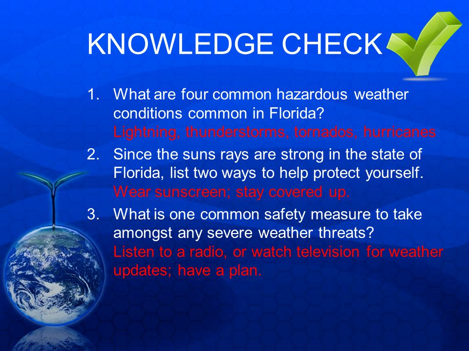 KNOWLEDGE CHECK 1.What are four common hazardous weather conditions common in Florida? Lightning, thunderstorms, tornados, hurricanes 2.Since the suns