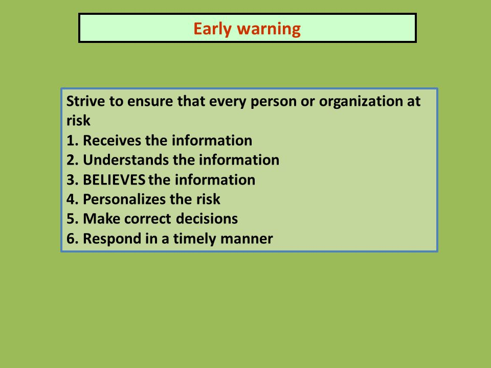 Early warning Strive to ensure that every person or organization at risk 1. Receives the information 2. Understands the information 3. BELIEVES the in