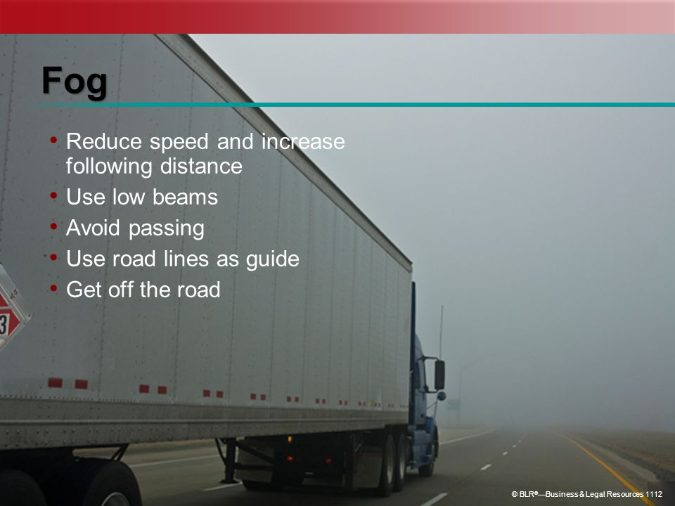 Fog Reduce speed and increase following distance Use low beams Avoid passing Use road lines as guide Get off the road © BLR ® Business & Legal Resourc