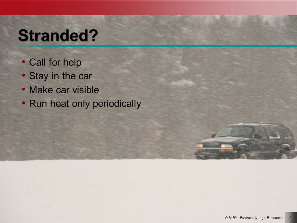 Stranded? Call for help Stay in the car Make car visible Run heat only periodically © BLR ® Business & Legal Resources 1112