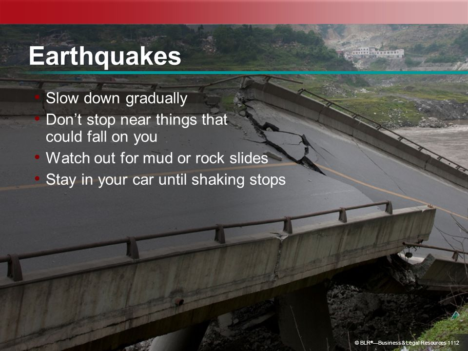 © BLR ® Business & Legal Resources 1112 Earthquakes Slow down gradually Dont stop near things that could fall on you Watch out for mud or rock slides