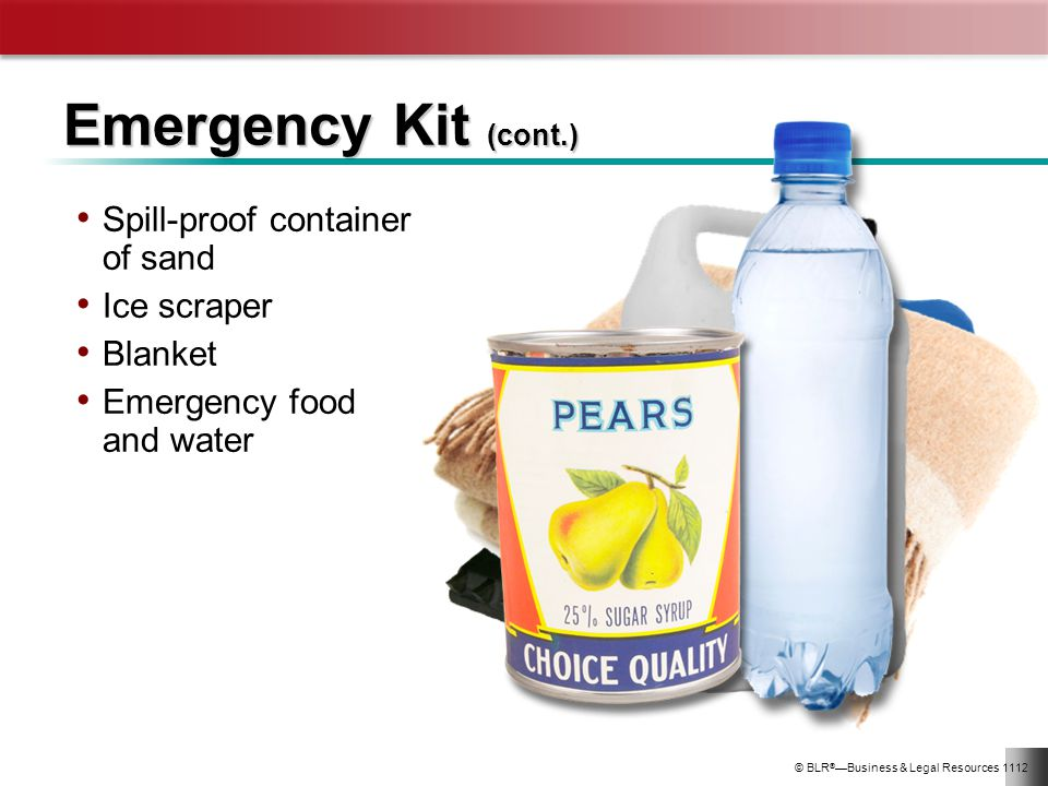 © BLR ® Business & Legal Resources 1112 Emergency Kit (cont.) Spill-proof container of sand Ice scraper Blanket Emergency food and water