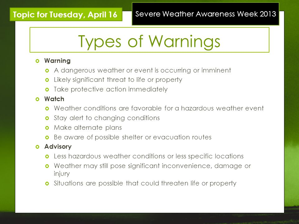 Severe Weather Awareness Week 2013 Topic for Tuesday, April 16 Types of Warnings Warning A dangerous weather or event is occurring or imminent Likely significant threat to life or property Take protective action immediately Watch Weather conditions are favorable for a hazardous weather event Stay alert to changing conditions Make alternate plans Be aware of possible shelter or evacuation routes Advisory Less hazardous weather conditions or less specific locations Weather may still pose significant inconvenience, damage or injury Situations are possible that could threaten life or property
