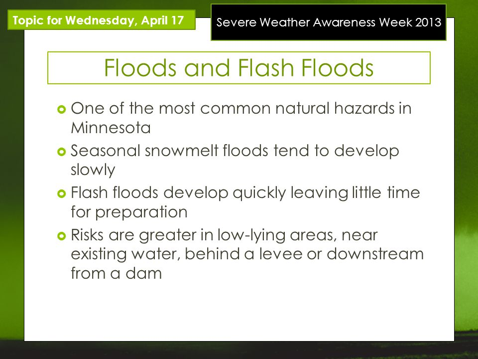 Severe Weather Awareness Week 2013 Topic for Wednesday, April 17 Floods and Flash Floods One of the most common natural hazards in Minnesota Seasonal snowmelt floods tend to develop slowly Flash floods develop quickly leaving little time for preparation Risks are greater in low-lying areas, near existing water, behind a levee or downstream from a dam