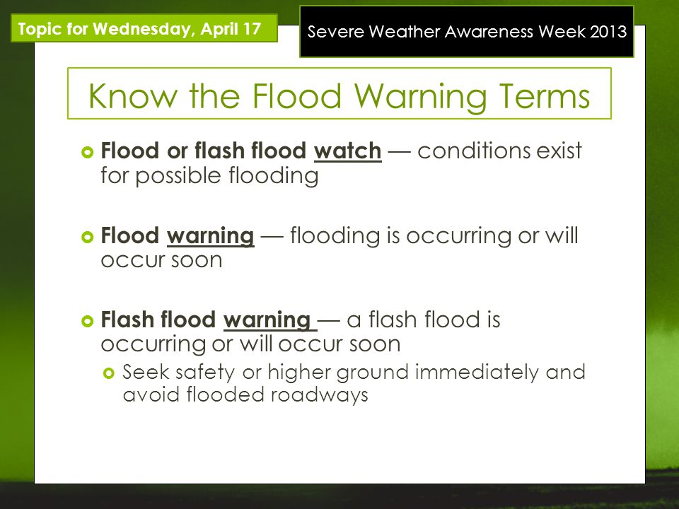 Severe Weather Awareness Week 2013 Know the Flood Warning Terms Topic for Wednesday, April 17 Flood or flash flood watch conditions exist for possible flooding Flood warning flooding is occurring or will occur soon Flash flood warning a flash flood is occurring or will occur soon Seek safety or higher ground immediately and avoid flooded roadways