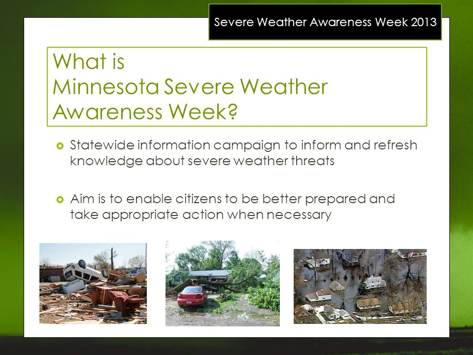 Severe Weather Awareness Week 2013 What is Minnesota Severe Weather Awareness Week? Statewide information campaign to inform and refresh knowledge abo