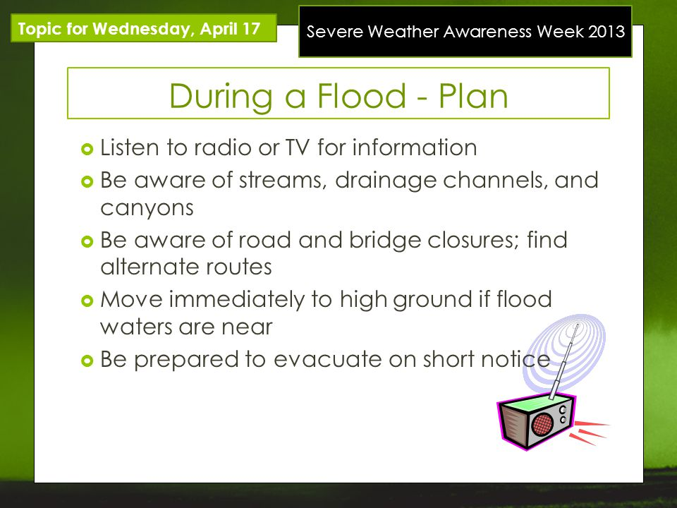 Severe Weather Awareness Week 2013 Topic for Wednesday, April 17 During a Flood - Plan Listen to radio or TV for information Be aware of streams, drai