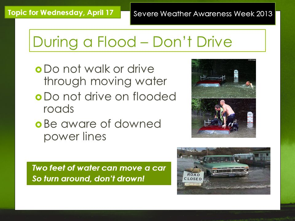 Severe Weather Awareness Week 2013 Topic for Wednesday, April 17 During a Flood – Dont Drive Do not walk or drive through moving water Do not drive on flooded roads Be aware of downed power lines Two feet of water can move a car So turn around, dont drown!