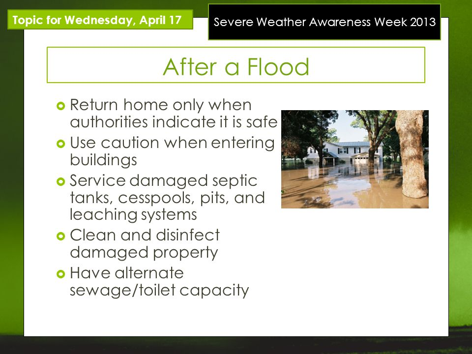 Severe Weather Awareness Week 2013 After a Flood Return home only when authorities indicate it is safe Use caution when entering buildings Service damaged septic tanks, cesspools, pits, and leaching systems Clean and disinfect damaged property Have alternate sewage/toilet capacity Topic for Wednesday, April 17