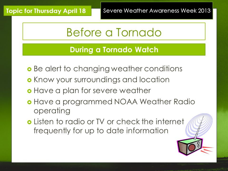 Severe Weather Awareness Week 2013 Topic for Thursday April 18 Before a Tornado During a Tornado Watch Be alert to changing weather conditions Know yo