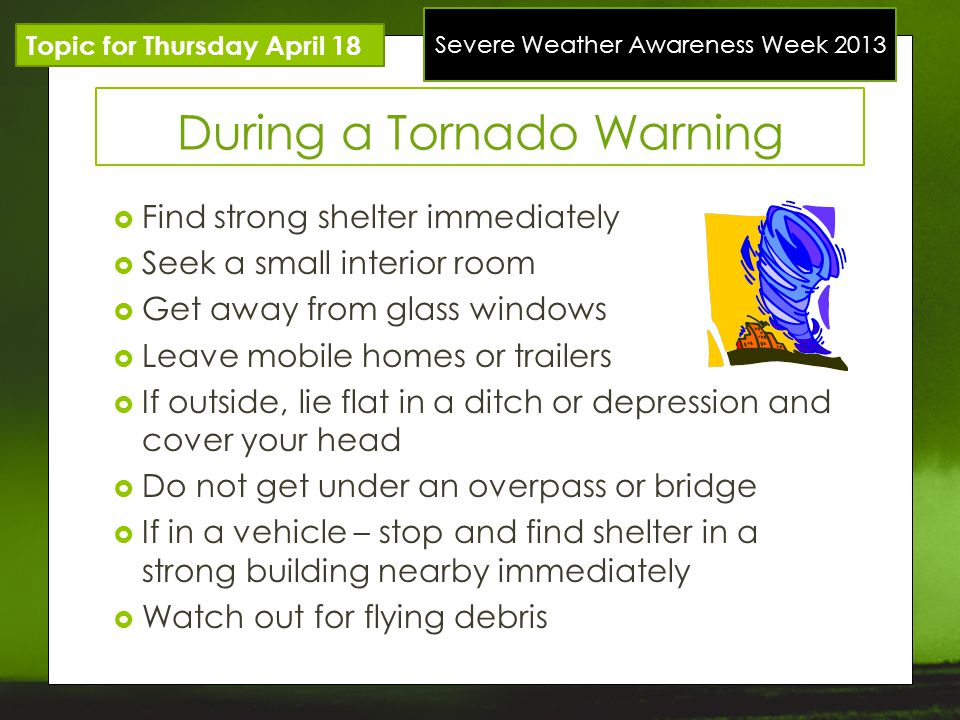 Severe Weather Awareness Week 2013 Topic for Thursday April 18 During a Tornado Warning Find strong shelter immediately Seek a small interior room Get away from glass windows Leave mobile homes or trailers If outside, lie flat in a ditch or depression and cover your head Do not get under an overpass or bridge If in a vehicle – stop and find shelter in a strong building nearby immediately Watch out for flying debris