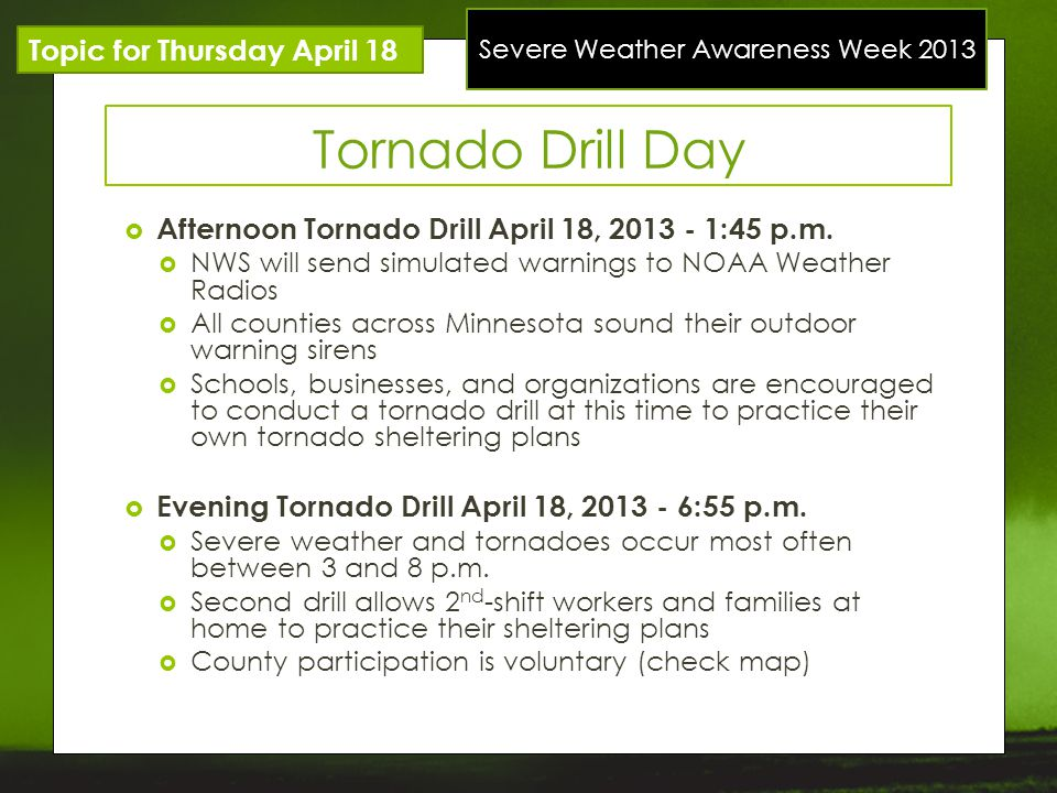 Severe Weather Awareness Week 2013 Topic for Thursday April 18 Tornado Drill Day Afternoon Tornado Drill April 18, 2013 - 1:45 p.m. NWS will send simu