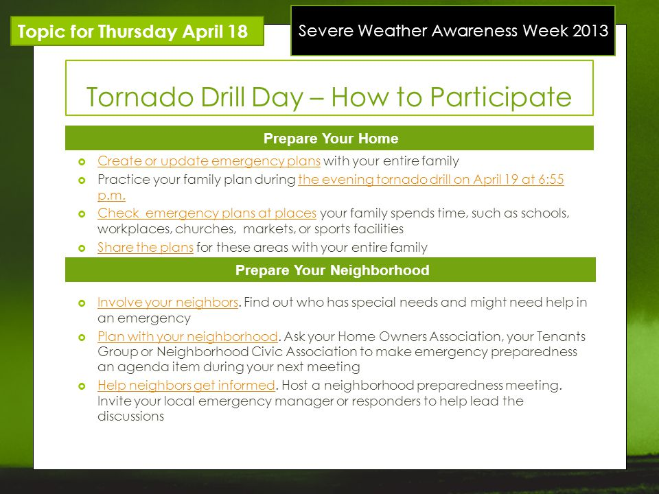 Severe Weather Awareness Week 2013 Topic for Thursday April 18 Tornado Drill Day – How to Participate Prepare Your Home Prepare Your Neighborhood Create or update emergency plans with your entire family Create or update emergency plans Practice your family plan during the evening tornado drill on April 19 at 6:55 p.m.the evening tornado drill on April 19 at 6:55 p.m.