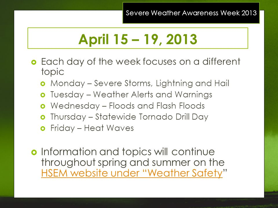 Severe Weather Awareness Week 2013 April 15 – 19, 2013 Each day of the week focuses on a different topic Monday – Severe Storms, Lightning and Hail Tu