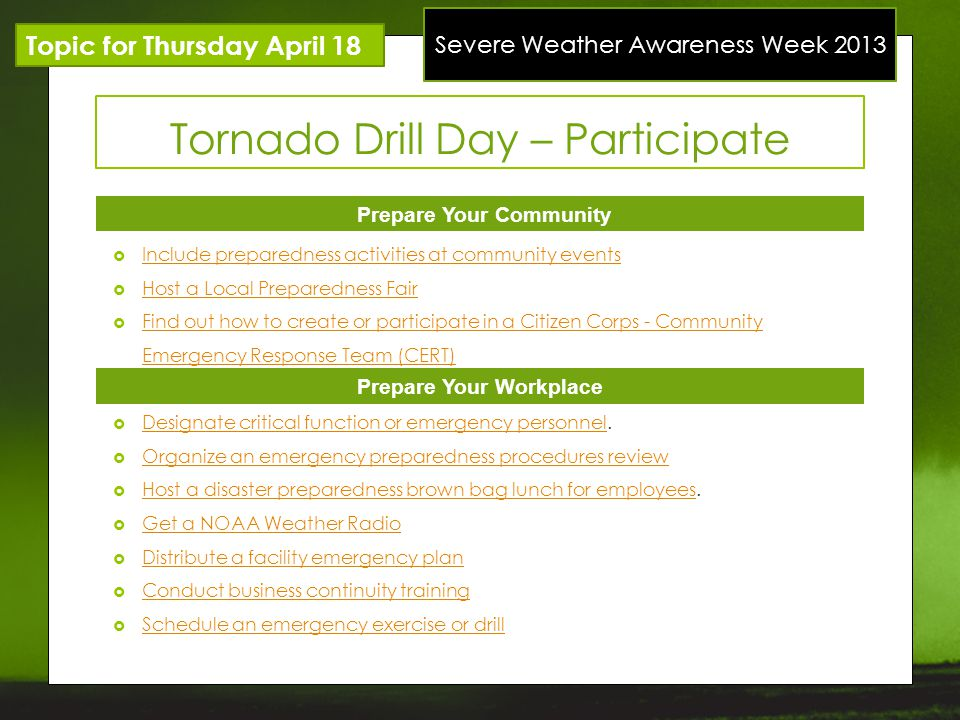Severe Weather Awareness Week 2013 Topic for Thursday April 18 Tornado Drill Day – Participate Prepare Your Community Prepare Your Workplace Include p