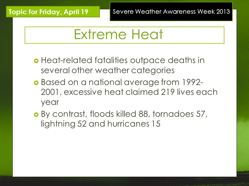 Severe Weather Awareness Week 2013 Topic for Friday, April 19 Extreme Heat Heat-related fatalities outpace deaths in several other weather categories Based on a national average from 1992- 2001, excessive heat claimed 219 lives each year By contrast, floods killed 88, tornadoes 57, lightning 52 and hurricanes 15