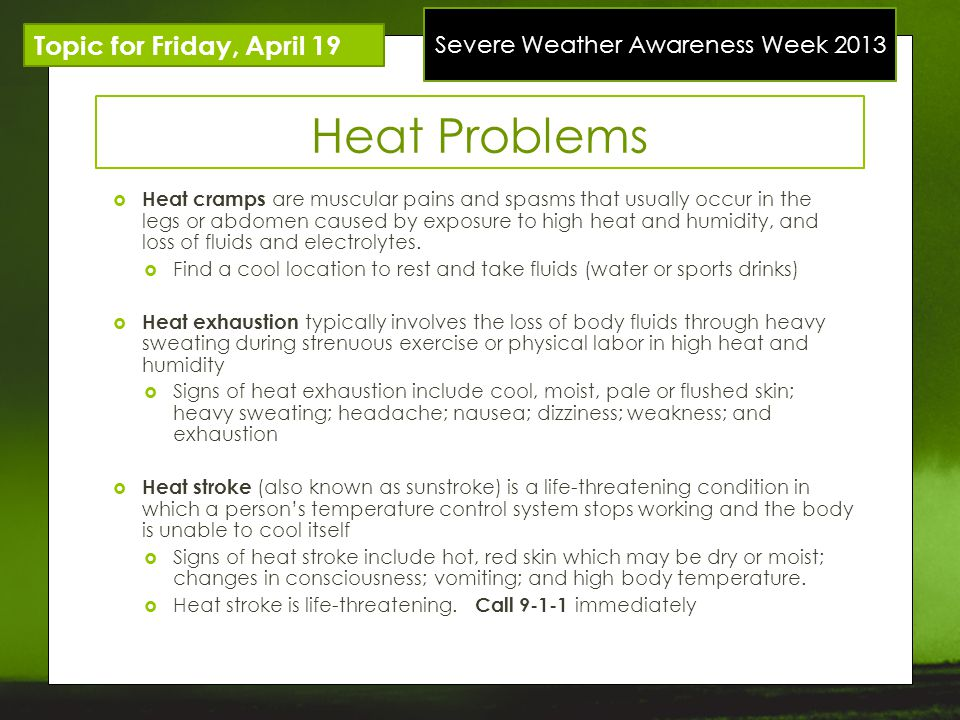 Severe Weather Awareness Week 2013 Topic for Friday, April 19 Heat Problems Heat cramps are muscular pains and spasms that usually occur in the legs or abdomen caused by exposure to high heat and humidity, and loss of fluids and electrolytes.