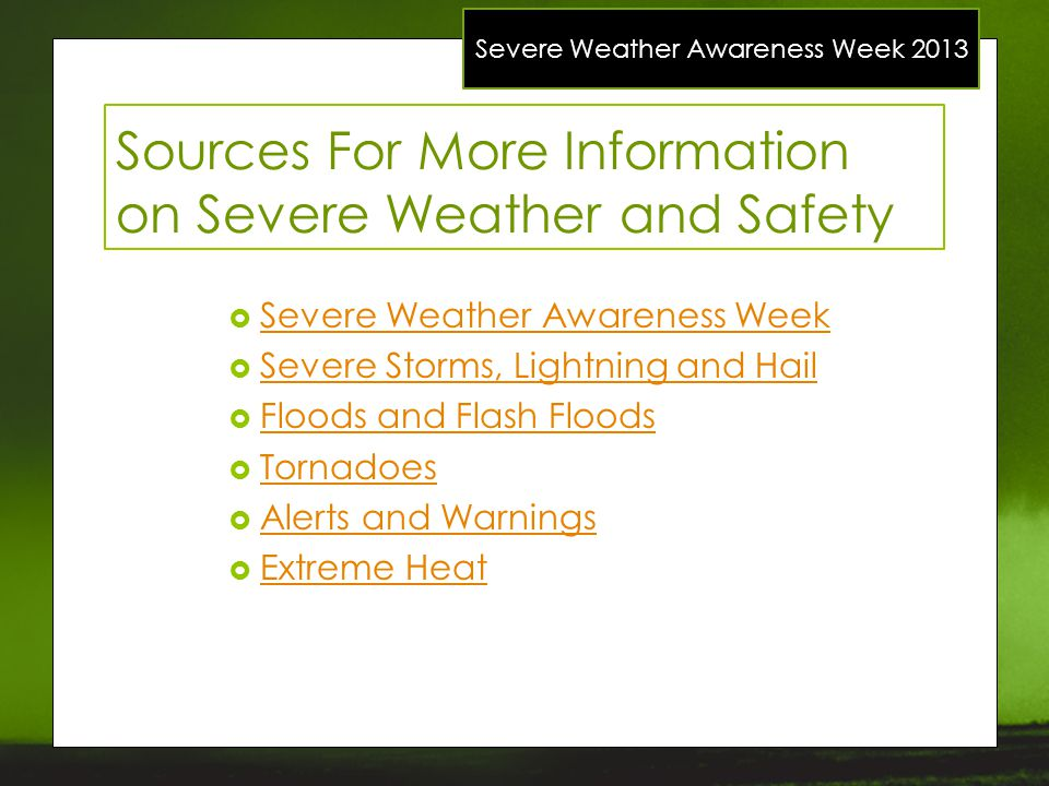 Severe Weather Awareness Week 2013 Sources For More Information on Severe Weather and Safety Severe Weather Awareness Week Severe Storms, Lightning an