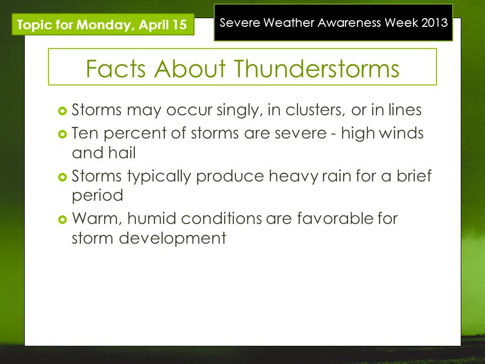 Severe Weather Awareness Week 2013 Topic for Monday, April 15 Facts About Thunderstorms Storms may occur singly, in clusters, or in lines Ten percent of storms are severe - high winds and hail Storms typically produce heavy rain for a brief period Warm, humid conditions are favorable for storm development