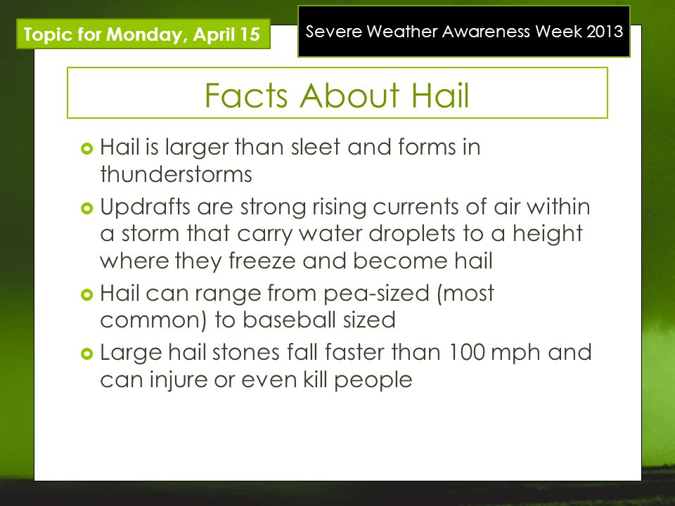 Severe Weather Awareness Week 2013 Topic for Monday, April 15 Facts About Hail Hail is larger than sleet and forms in thunderstorms Updrafts are stron