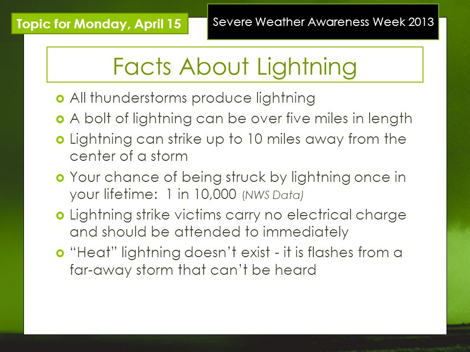 Severe Weather Awareness Week 2013 Topic for Monday, April 15 Facts About Lightning All thunderstorms produce lightning A bolt of lightning can be over five miles in length Lightning can strike up to 10 miles away from the center of a storm Your chance of being struck by lightning once in your lifetime: 1 in 10,000 (NWS Data) Lightning strike victims carry no electrical charge and should be attended to immediately Heat lightning doesnt exist - it is flashes from a far-away storm that cant be heard