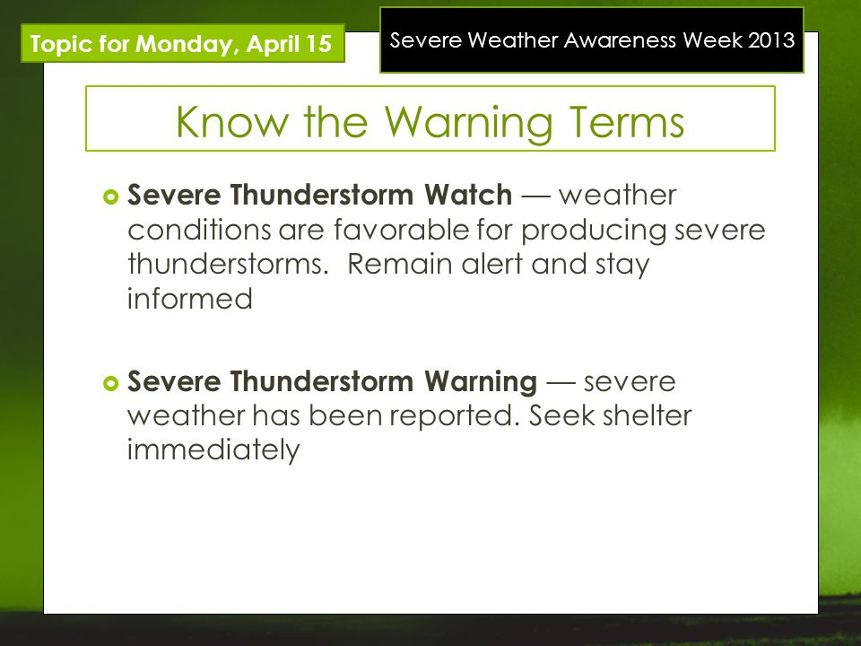 Severe Weather Awareness Week 2013 Topic for Monday, April 15 Know the Warning Terms Severe Thunderstorm Watch weather conditions are favorable for producing severe thunderstorms.