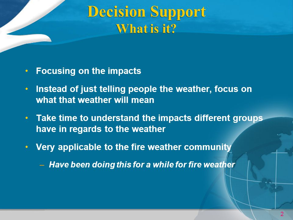 2 Decision Support What is it? Focusing on the impacts Instead of just telling people the weather, focus on what that weather will mean Take time to u